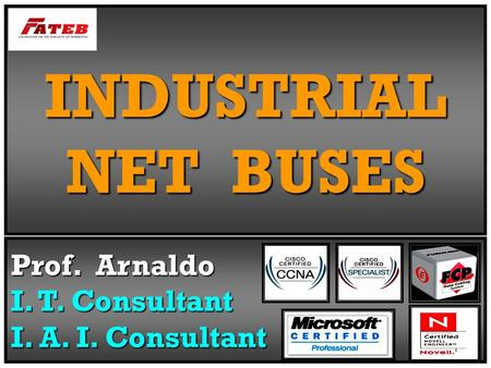 INDUSTRIAL NET BUSES Prof. Arnaldo I. T. Consultant I. A. I. Consultant.