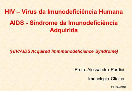 HIV – Vírus da Imunodeficiência Humana AIDS - Síndrome da Imunodeficiência Adquirida (HIV/AIDS Acquired Immmunodeficience Syndrome) Profa. Alessandra Pardini.