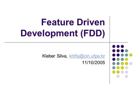 Feature Driven Development (FDD) Kleber Silva, 11/10/2005.