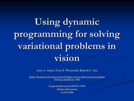 Using dynamic programming for solving variational problems in vision Amir A. Amini, Terry E. Weymouth, Ramesh C. Jain IEEE TRANSACTIONS ON PATTERN ANALYSIS.