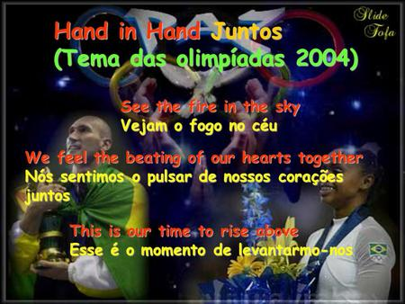 Hand in Hand Juntos (Tema das olimpíadas 2004) See the fire in the sky Vejam o fogo no céu We feel the beating of our hearts together Nós sentimos o pulsar.