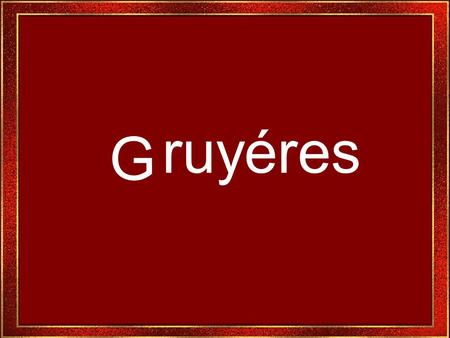 G ruyéres Gruyéres é um dos lugares mais populares da Suiça. Digno de se ver. Gruyéres is one of the most popular places of Switzerland.
