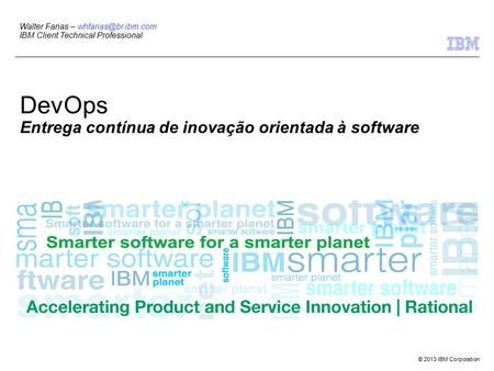 © 2013 IBM Corporation Walter Farias – IBM Client Technical Professional DevOps Entrega contínua de inovação orientada à software.