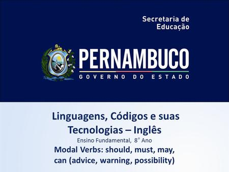 Linguagens, Códigos e suas Tecnologias – Inglês Ensino Fundamental, 8° Ano Modal Verbs: should, must, may, can (advice, warning, possibility)