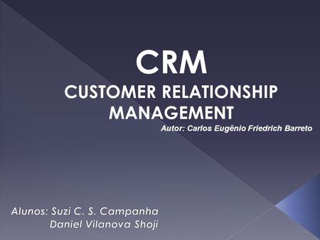 CRM CUSTOMER RELATIONSHIP MANAGEMENT Autor: Carlos Eugênio Friedrich Barreto.