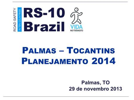 Palmas, TO 29 de novembro 2013 P ALMAS – T OCANTINS P LANEJAMENTO 2014 Brazil ROAD SAFETY IN TEN COUNTRIES RS-10.