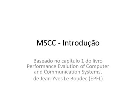 MSCC - Introdução Baseado no capítulo 1 do livro Performance Evalution of Computer and Communication Systems, de Jean-Yves Le Boudec (EPFL)