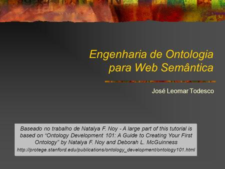 "Engenharia de Ontologia para Web Semântica José Leomar Todesco Baseado no trabalho de Natalya F. Noy - A large part of this tutorial is based on ""Ontology."