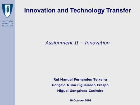 Assignment II – Innovation Rui Manuel Fernandes Teixeira Gonçalo Nuno Figueiredo Crespo Miguel Gonçalves Casimiro 10 October 2003 Innovation and Technology.