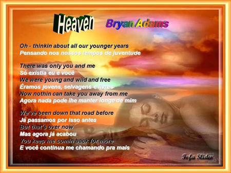 Heaven Bryan Adams Oh - thinkin about all our younger years Pensando nos nossos tempos de juventude There was only you and me Só existia eu e você.
