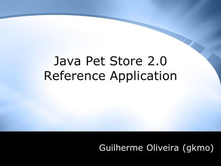 Java Pet Store 2.0 Reference Application Guilherme Oliveira (gkmo)