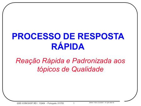 General Motors Corporation. All rights reserved. QSB WORKSHOP REV. 112404 - Português: 0117051 PROCESSO DE RESPOSTA RÁPIDA Reação Rápida e Padronizada.