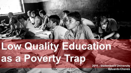 Low Quality Education as a Poverty Trap 2011 - Stellenboch University Eduardo Chaves.