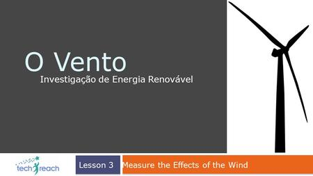 O Vento Investigação de Energia Renovável Lesson 3 Measure the Effects of the Wind.