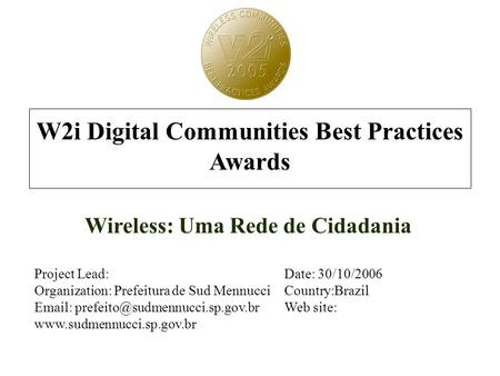 W2i Digital Communities Best Practices Awards Wireless: Uma Rede de Cidadania Project Lead:Date: 30/10/2006 Organization: Prefeitura de Sud MennucciCountry:Brazil.