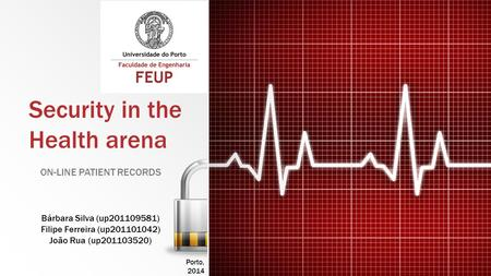 Security in the Health arena ON-LINE PATIENT RECORDS Bárbara Silva (up201109581) Filipe Ferreira (up201101042) João Rua (up201103520) Porto, 2014.