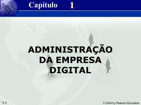 1.1 © 2004 by Pearson Education 1 1 ADMINISTRAÇÃO DA EMPRESA DIGITAL Capítulo.