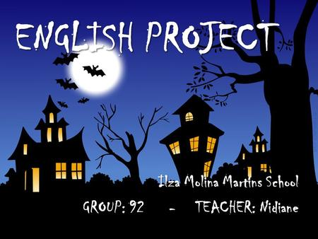 ENGLISH PROJECT Ilza Molina Martins School GROUP: 92 - TEACHER: Nidiane.