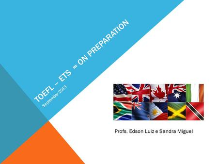 TOEFL – ETS = ON PREPARATION September 2013 Profs. Edson Luiz e Sandra Miguel.