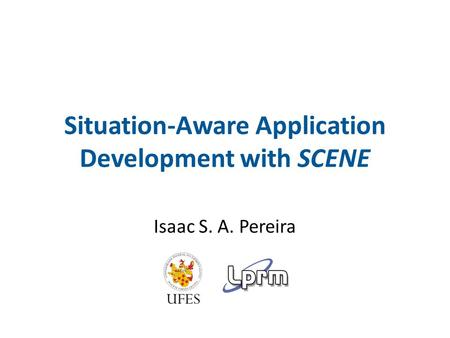 Situation-Aware Application Development with SCENE Isaac S. A. Pereira.