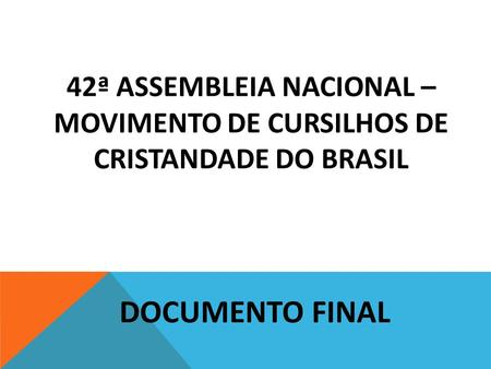 42ª ASSEMBLEIA NACIONAL – MOVIMENTO DE CURSILHOS DE CRISTANDADE DO BRASIL   DOCUMENTO FINAL.