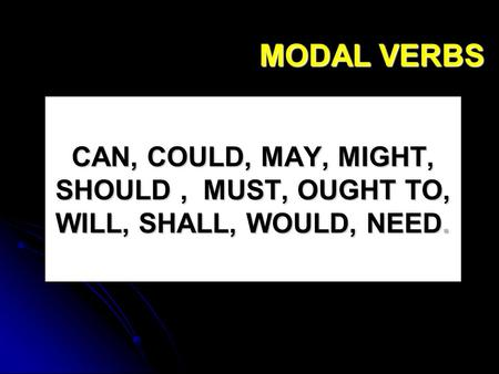 MODAL VERBS CAN, COULD, MAY, MIGHT, SHOULD , MUST, OUGHT TO, WILL, SHALL, WOULD, NEED.