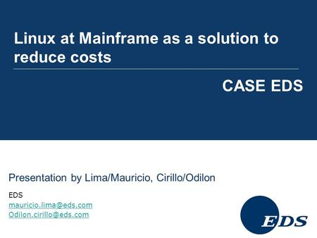Linux at Mainframe as a solution to reduce costs CASE EDS Presentation by Lima/Mauricio, Cirillo/Odilon EDS