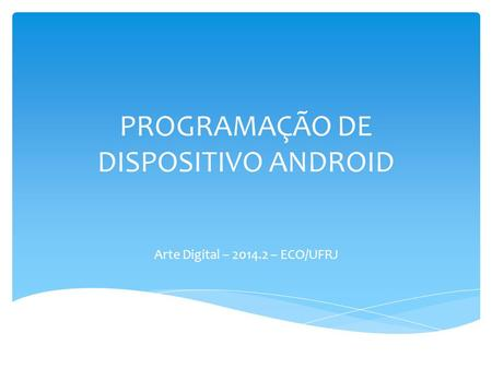PROGRAMAÇÃO DE DISPOSITIVO ANDROID Arte Digital – 2014.2 – ECO/UFRJ.