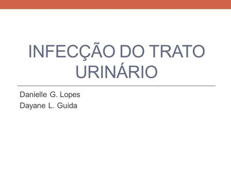 INFECÇÃO DO TRATO URINÁRIO Danielle G. Lopes Dayane L. Guida.