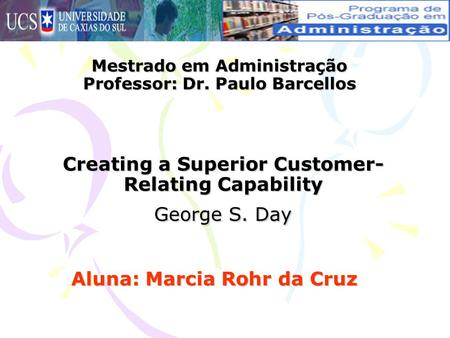 Creating a Superior Customer- Relating Capability George S. Day Aluna: Marcia Rohr da Cruz Mestrado em Administração Professor: Dr. Paulo Barcellos.