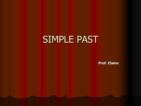 SIMPLE PAST Prof. Elaine.