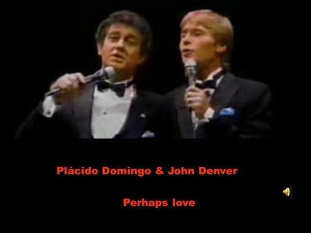 Plácido Domingo & John Denver Perhaps love. Perhaps love is like a resting place Talvez o amor seja como um lugar de descanso A shelter from the storm.