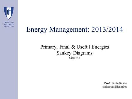 Energy Management: 2013/2014 Primary, Final & Useful Energies Sankey Diagrams Class # 3 Prof. Tânia Sousa
