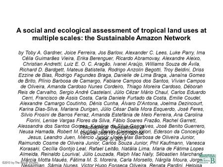 A social and ecological assessment of tropical land uses at multiple scales: the Sustainable Amazon Network by Toby A. Gardner, Joice Ferreira, Jos Barlow,