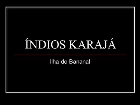 ÍNDIOS KARAJÁ Ilha do Bananal.