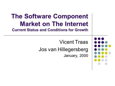 The Software Component Market on The Internet Current Status and Conditions for Growth Vicent Traas Jos van Hillegersberg January, 2000.