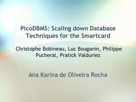 1 PicoDBMS: Scaling down Database Techniques for the Smartcard Christophe Bobineau, Luc Bouganin, Philippe Pucheral, Pratick Valduriez Ana Karina de Oliveira.