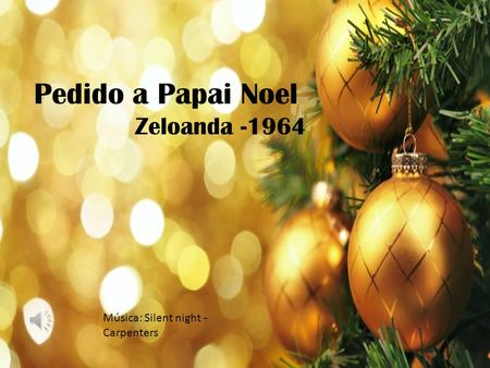 Pedido a Papai Noel Zeloanda -1964 Música: Silent night - Carpenters.