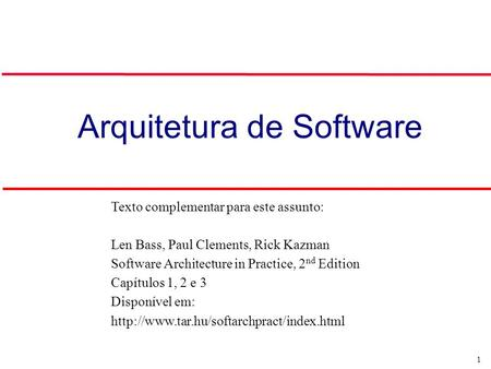 1 Arquitetura de Software Texto complementar para este assunto: Len Bass, Paul Clements, Rick Kazman Software Architecture in Practice, 2 nd Edition Capítulos.