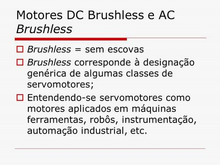 Motores DC Brushless e AC Brushless  Brushless = sem escovas  Brushless corresponde à designação genérica de algumas classes de servomotores;  Entendendo-se.