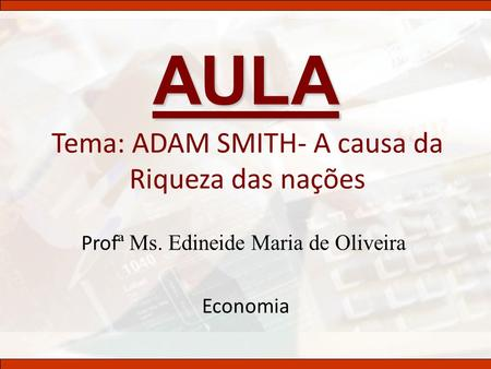 Tema: ADAM SMITH- A causa da Riqueza das nações
