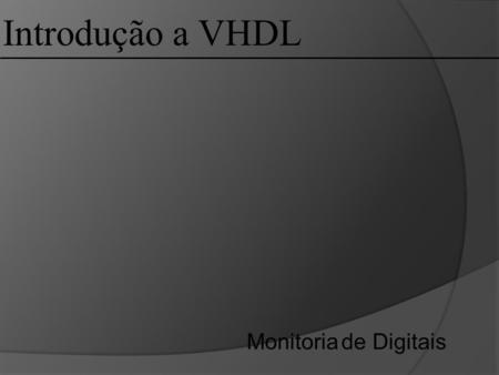 Introdução a VHDL Monitoria de Digitais. VHDL: VHDL (VHSIC – Very High Speed Integrated Circuit Hardware Description Language) é uma linguagem de descrição.