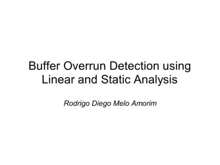 Buffer Overrun Detection using Linear and Static Analysis Rodrigo Diego Melo Amorim.