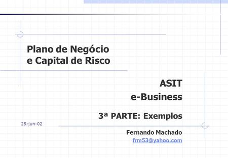 Plano de Neg ó cio e Capital de Risco ASIT e-Business 3 ª PARTE: Exemplos Fernando Machado 25-jun-02.