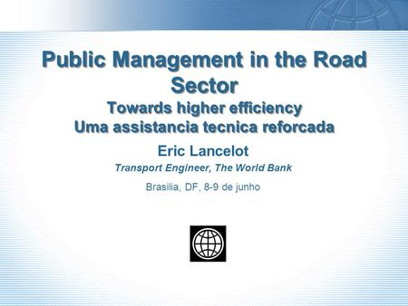 Public Management in the Road Sector Towards higher efficiency Uma assistancia tecnica reforcada Eric Lancelot Transport Engineer, The World Bank Brasilia,