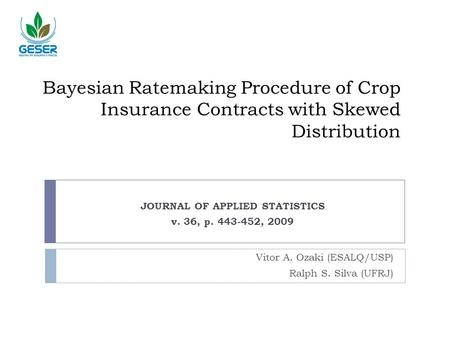 Bayesian Ratemaking Procedure of Crop Insurance Contracts with Skewed Distribution Vitor A. Ozaki (ESALQ/USP) Ralph S. Silva (UFRJ) JOURNAL OF APPLIED.