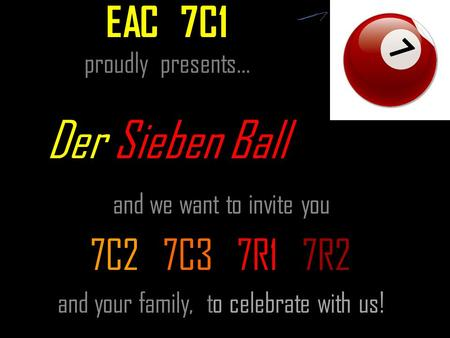 EAC 7C1 proudly presents… Der Sieben Ball and we want to invite you 7C2 7C3 7R1 7R2 and your family, to celebrate with us!