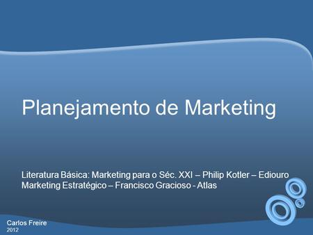 Carlos Freire 2012 Planejamento de Marketing Literatura Básica: Marketing para o Séc. XXI – Philip Kotler – Ediouro Marketing Estratégico – Francisco Gracioso.