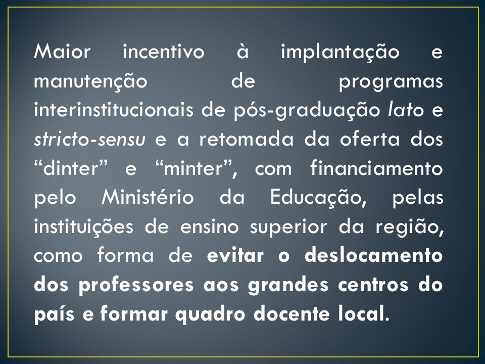 Incentivo e garantia de financiamento para a formação de consórcios e associações que visem à integração das IES da região, com vistas à implantação de programas de capacitação docente em nível de pós-graduação, além da ampliação de vagas e fortalecimento dos programas de mestrado e doutorado existentes.