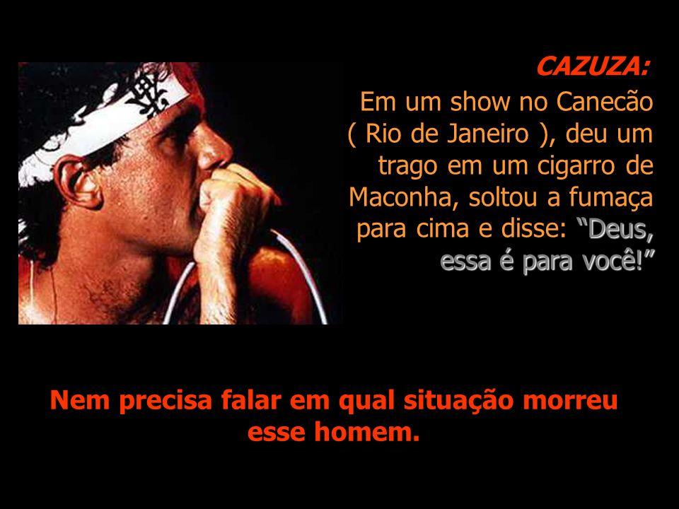 Em um show no Canecão ( Rio de Janeiro ), deu um trago em um cigarro de Maconha, soltou a fumaça para cima e disse: Deus, essa é para você.